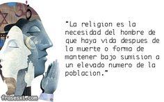 """... """"La religión es la necesidad del hombre de que haya vida después de la muerte o forma de mantener bajo sumisión a un elevado número de la pobalción""""."""