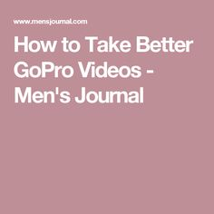 How to Take Better GoPro Videos - Men's Journal