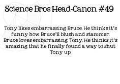 Science Bros Headcanon #49 Tony likes embarrassing Bruce.  He thinks its funny how Brucell blush and stammer.  Bruce loves embarrassing Tony.  He thinks its amazing that he finally found a way to shut Tony up. Submitted by Reza.
