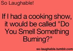 """If I had a cooking show, it would be called, """"Do You Smell Something Burning?"""""""
