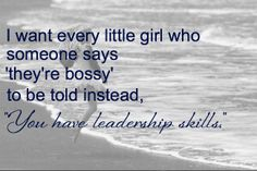"I want every little girl who someone says 'they're bossy' to be told instead, 'you have leadership skills."" -Sheryl Sandberg"