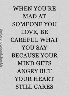 When you are mad at someone you love, be careful what you say... because your mind gets angry but your heart still cares.