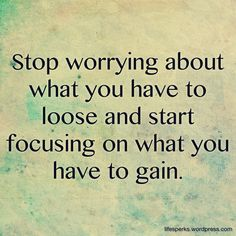 Stop worrying about what you have to loose and start focusing on what you have to gain.