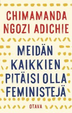 Kuvaus: Puolikas keltaista aurinkoa -menestysromaanistaan tunnettu kirjailija käsittelee sukupuolten väliseen tasa-arvoon liittyviä kysymyksiä ja nostaa esimerkkejä omasta nuoruudestaan ja aikuiselämästään niin Nigeriassa kuin Yhdysvalloissa. Kansainväliseksi ilmiöksi noussut essee tarjoaa feminismille määritelmän, joka pistää meistä jokaisen ajattelemaan.