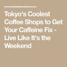 Tokyo's Coolest Coffee Shops to Get Your Caffeine Fix - Live Like It's the Weekend