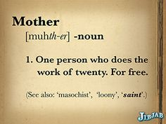 definition of Mother  For you this definition is incomplete.  You are a wonderful mother
