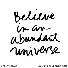 Believe in an abundant universe. Subscribe: DanielleLaPorte.com #Truthbomb #Words #Quotes