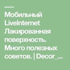 Мобильный LiveInternet Лакированная поверхность. Много полезных советов. | Decor_Rospis - Intra Bonus, Exi Melio. Войди хорошим, выйди лучшим |