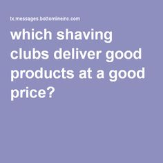 Which shaving clubs deliver good products at a good price? Testers preferred the Gillette Shave Club Advance Plan's Fusion system, but it was the most expensive option at $4.87 per cartridge. In the middle in terms of preference were Dollar Shave Club's Executive system at $2.25 per cartridge and Harry's Truman system at $1.88/cartridge. The least expensive was Dollar Shave Club's Humble Twin system, which costs only 60 cents per cartridge—but testers liked it least.