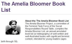 """The Amelia Bloomer Book List - """"an annual annotated book list (or bibliography) of well-written and well-illustrated books with significant feminist content, intended for young readers (ages birth through 18)."""""""
