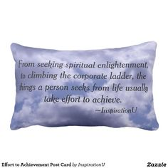 Effort to Achievement Post Card Pillow - $48.95 - Effort to Achievement Post Card Pillow - by #RGebbiePhoto @ #zazzle - #InspirationU #Quotes #Achieve - From seeking spiritual enlightenment, to climbing the corporate ladder, the things a person seeks from life usually take effort to achieve. This is a quote by RGebbiePhoto, and presented here in our store at InspirationU. These words are set against a cloud covered sky. Gorgeous white fluffy clouds with grey and a beautiful blue behind them.