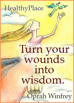 Quote: Turn your wounds into wisdom.  www.HealthyPlace.com