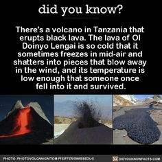 There's a volcano in Tanzania that erupts black lava. The lava of Ol Doinyo Lengai is so cold that it sometimes freezes in mid-air and shatters into pieces that blow away in the wind, and its temperature is low enough that someone once fell into it...