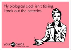My biological clock isn't ticking. I took out the batteries.