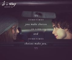 Sometimes You Make Choices In Life And Sometimes Choices Make You. >> if I stay, movie, quote