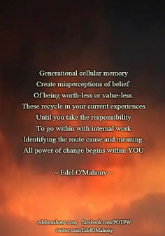Generational cellular memory Create misperceptions of belief  Of being worth-less or value-less. These recycle in your current experiences Until you take the responsibility To go within with internal work Identifying the route cause and meaning. All power of change begins within YOU © Edel O'Mahony