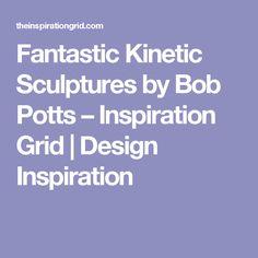 Fantastic Kinetic Sculptures by Bob Potts – Inspiration Grid | Design Inspiration