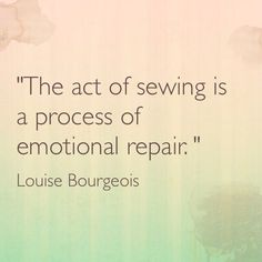 """""""The act of sewing is a process of emotional repair."""" --- Louise Bourgeois"""