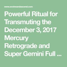 Powerful Ritual for Transmuting the December 3, 2017 Mercury Retrograde and Super Gemini Full Moon – Evolve + Ascend
