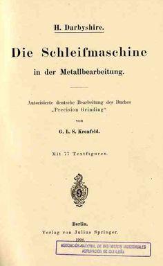 """Darbyshire, H Die Schleifmaschine in der metallbearbeitung / H. Darbyshire ; autorierte deustche bearbeitung des buches """"Precision Grinding"""" von G. L. S. Kronfeld Berlin: Verlag von Julius Springer, 1908"""