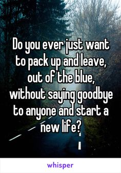 Do you ever just want to pack up and leave, out of the blue, without saying goodbye to anyone and start a new life?