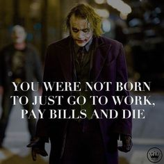 You were not born to just go to work, pay bills, and die.