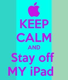 KEEP CALM AND Stay off MY iPad