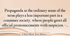The most popular Christopher Lasch Quotes About Society - 63319 : Propaganda in the ordinary sense of the term plays a less important part in a consumer society, where people greet all official pronouncements with : Best Society Quotes Society Quotes, The Ordinary