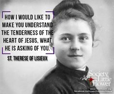 How I would like to make you understand the tenderness of the Heart of Jesus, what He is asking of you.  -St. Therese of Lisieux