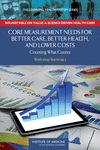Core Measurement Needs for Better Care, Better Health, and Lower Costs: Counting What Counts - Workshop Summary - Institute of Medicine