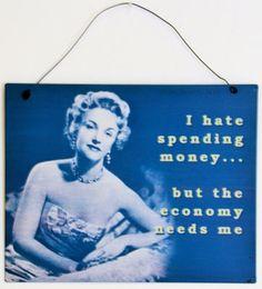 I hate spending money.....  but the economy needs me