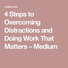4 Steps to Overcoming Distractions and Doing Work That Matters – Medium