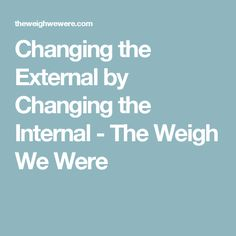 Changing the External by Changing the Internal - The Weigh We Were