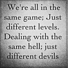 We're all in the same game, just different levels.