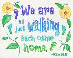 We are all just walking each other home. ~ Ram Dass