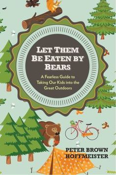 Let them be eaten by bears : a fearless guide to taking our kids into the great outdoors by Peter Brown Hoffmeister. Hoffmeister offers an approachable, fun reintroduction to hiking, camping, and all-around exploring that will help parents and kids alike feel empowered and capable.