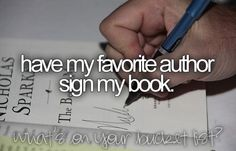 Have My Favorite Author Sign My Book... That might be a little creepy because all my fav authors are dead and have been for a looooong time.>>>