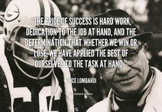 The Price of Success is Hard Work The price of success is hard work, dedication to the job at hand, and the determination that whether we win or lose, we have applied the best of ourselves to the task at hand. – Vince Lombardi