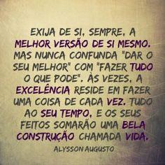 """<p></p><p>Exija de si, sempre, a melhor versão de si mesmo. Mas nunca confunda """"dar o seu melhor"""" com """"fazer tudo o que pode"""". Às vezes, a excelência reside em fazer uma coisa de cada vez. Tudo ao seu tempo, e os seus feitos somarão uma bela construção chamada vida. (Alysson Augusto) </p>"""