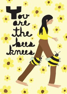 ~ You Are The Bees Knees ~
