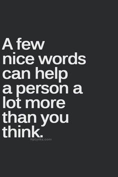"""""""A few nice words can help a person a lot more than you think."""""""
