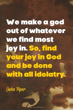 We make a god out of whatever we find most joy in. So, find your joy in God and be done with all idolatry. - John Piper