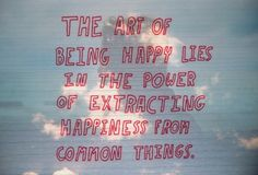 """The art of being happy lies in the power of extracting happiness from common things."""
