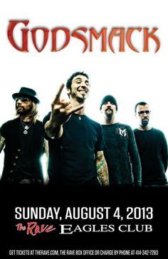 GODSMACK Sunday, August 4, 2013 at 8pm (doors open at 6:30pm) The Rave/Eagles Club - Milwaukee WI All Ages / 21+ to Drink  Advance tickets are $32.00 (General Admission) and $42.00 (VIP Balcony) plus fees.