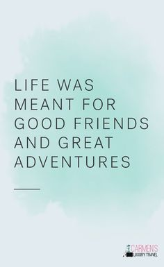 Life was meant for good friends and great adventures. | Travel inspiration, travel quotes, quotes about adventure | Carmen's Luxury Travel