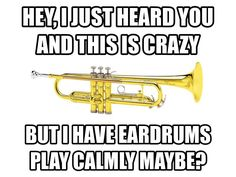 That's pretty much the opposite with our trumpet section though. They're so quiet sometimes! Which is probably a first.