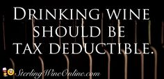 Drinking wine should be tax deductible.