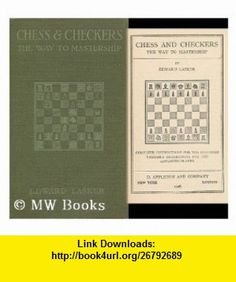 Chess and Checkers; the Way to Mastership. Complete Instructions for the Beginner; Valuable Suggestions for the Advanced Player Edward Lasker ,   ,  , ASIN: B001B38S0E , tutorials , pdf , ebook , torrent , downloads , rapidshare , filesonic , hotfile , megaupload , fileserve