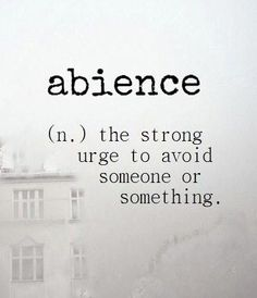 Abience (psychology) ~ (n.) the strong urge to avoid someone or something.