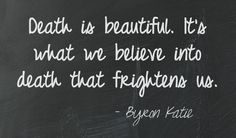 Death is beautiful. It's what we believe into death that frightens us. - Byron Katie  This quote courtesy of @Pinstamatic (http://pinstamatic.com)